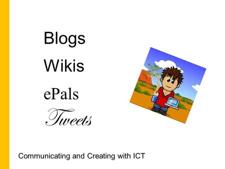 Blogs Wikis ePals Tweets Communicating and Creating with ICT.