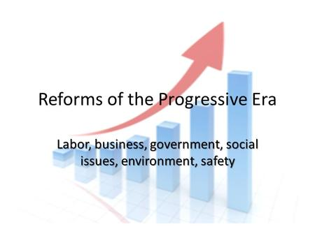 Reforms of the Progressive Era Labor, business, government, social issues, environment, safety.
