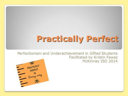 Practically Perfect Perfectionism <strong>and</strong> Underachievement in Gifted Students Facilitated by Kristin Fawaz McKinney ISD 2014.