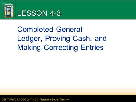 CENTURY 21 ACCOUNTING © Thomson/South-Western LESSON 4-3 Completed General Ledger, Proving Cash, and Making Correcting Entries.
