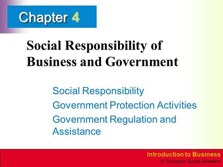 Introduction to Business © Thomson South-Western ChapterChapter Social Responsibility of Business and Government Social Responsibility Government Protection.