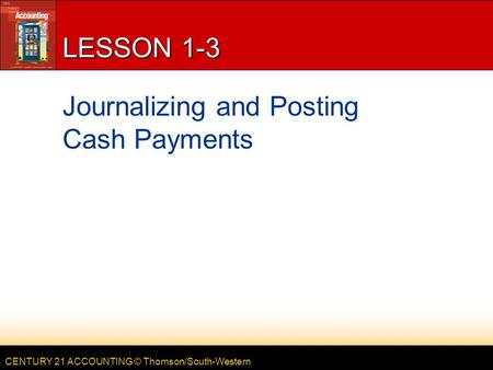CENTURY 21 ACCOUNTING © Thomson/South-Western LESSON 1-3 Journalizing and Posting Cash Payments.