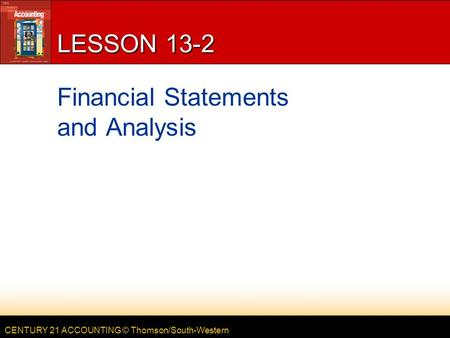 CENTURY 21 ACCOUNTING © Thomson/South-Western LESSON 13-2 Financial Statements and Analysis.