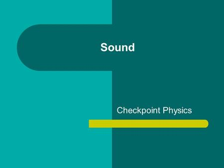 Sound Checkpoint Physics. Sound You have probably performed some experiments on sound without knowing it. At some time most people have made a ruler vibrate.