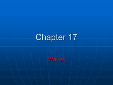 Chapter 17 Waves. Wave Motion Fundamental to physics (as important as particles) Fundamental to physics (as important as particles) A wave is the motion.