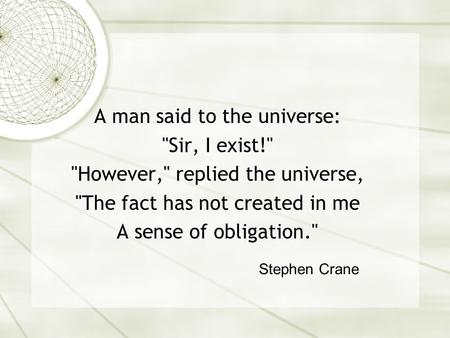 A man said to the universe: Sir, I exist! However, replied the universe, The fact has not created in me A sense of obligation. Stephen Crane.