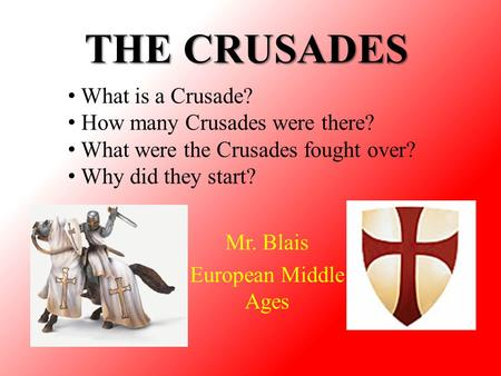 THE CRUSADES Mr. Blais European Middle Ages What is a Crusade? How many Crusades were there? What were the Crusades fought over? Why did they start?