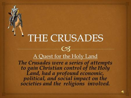 A Quest for the Holy Land The Crusades were a series of attempts to gain Christian control of the Holy Land, had a profound economic, political, and social.