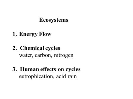 Ecosystems 1.Energy Flow 2. Chemical cycles water, carbon, nitrogen 3. Human effects on cycles eutrophication, acid rain.