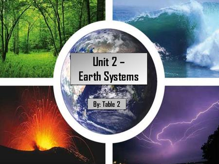 Unit 2 – Earth Systems Unit 2 – Earth Systems By: Table 2.