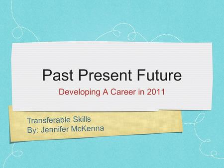 Transferable Skills By: Jennifer McKenna Past Present Future Developing A Career in 2011.