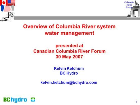 1 Columbia River Treaty Overview of Columbia River system water management presented at Canadian Columbia River Forum 30 May 2007 Kelvin Ketchum BC <strong>Hydro</strong>.