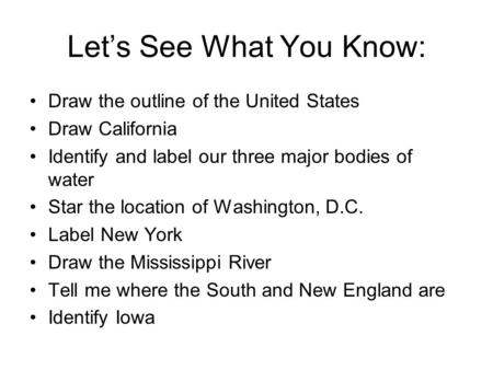 Let's See What You Know: Draw the outline of the United States Draw California Identify and label our three major bodies of water Star the location of.