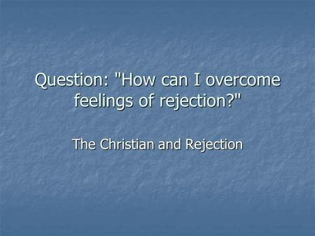 Question: How can I overcome feelings of rejection? The Christian and Rejection.