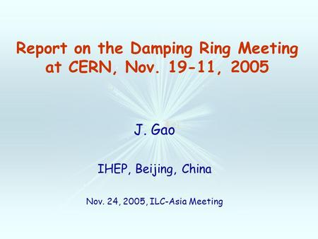 Report on the Damping Ring Meeting at CERN, Nov. 19-11, 2005 J. Gao IHEP, Beijing, China Nov. 24, 2005, ILC-Asia Meeting.