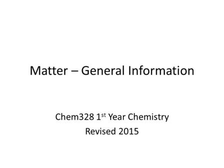 Matter – General Information Chem328 1 st Year Chemistry Revised 2015.