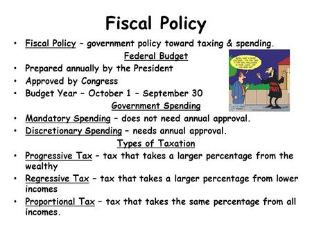 Fiscal Policy Fiscal Policy – government policy toward taxing & spending. Federal Budget Prepared annually by the President Approved by Congress Budget.