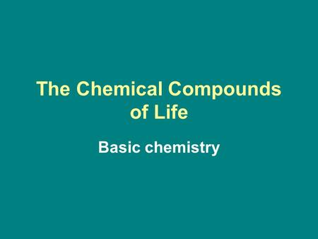 The Chemical Compounds of Life Basic chemistry. Matter Anything that has mass and takes up space is matter. There are about 103 naturally occurring different.