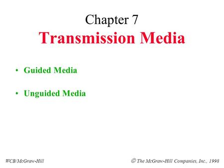 Chapter 7 Transmission Media Guided Media Unguided Media WCB/McGraw-Hill  The McGraw-Hill Companies, Inc., 1998.