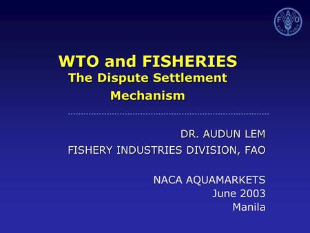 WTO and FISHERIES The Dispute Settlement Mechanism DR. AUDUN LEM FISHERY INDUSTRIES DIVISION, FAO NACA AQUAMARKETS June 2003 Manila.