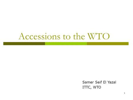 1 Accessions to the WTO Samer Seif El Yazal ITTC, WTO.
