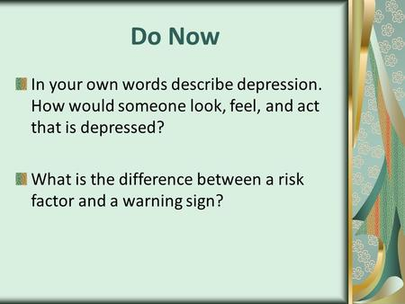 Do Now In your own words describe depression. How would someone look, feel, and act that is depressed? What is the difference between a risk factor and.