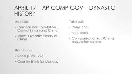 APRIL 17 – AP COMP GOV – DYNASTIC HISTORY Agenda: Comparison: Population Control in Iran and China Notes: Dynastic History of China Homework: Read p. 285-296.