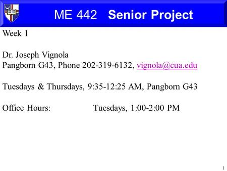 1 ME 442 Senior <strong>Project</strong> Week 1 Dr. Joseph Vignola Pangborn G43, Phone 202-319-6132, Tuesdays & Thursdays, 9:35-12:25 AM,