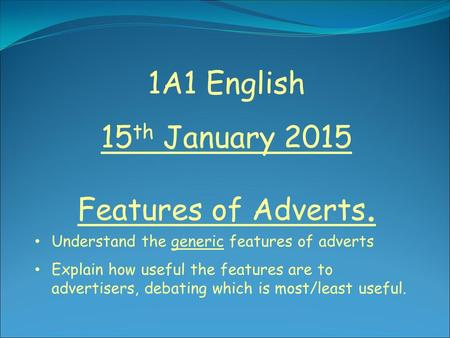 1A1 English 15 th January 2015 Features of Adverts. Understand the generic features of adverts Explain how useful the features are to advertisers, debating.