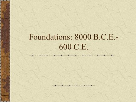 Foundations: 8000 B.C.E.- 600 C.E.. Finding Early Historical Evidence Types of Sources Changing interpretations and new evidence.