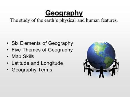 Geography Geography The Study Of The Earths Physical And Human Features Six Elements Of Geography