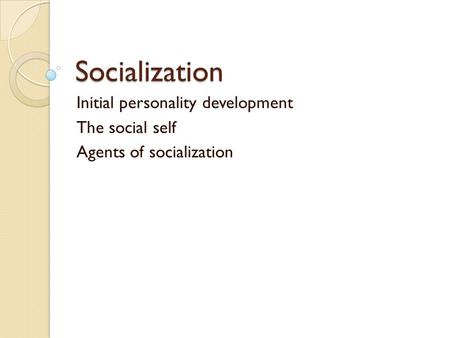 Socialization Initial personality development The social self