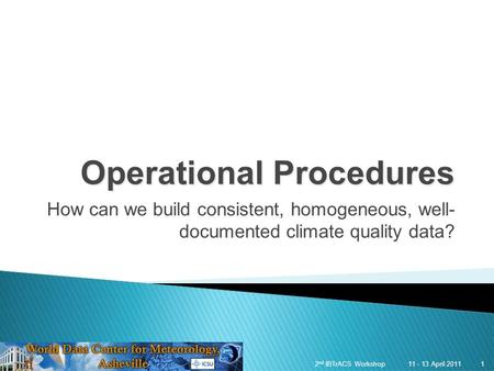 1 11 - 13 April 20112 nd IBTrACS Workshop 1 Operational Procedures How can we build consistent, homogeneous, well- documented climate quality data?