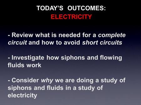 TODAY'S OUTCOMES: - Review what is needed for a complete circuit and how to avoid short circuits - Investigate how siphons and flowing fluids work - Consider.