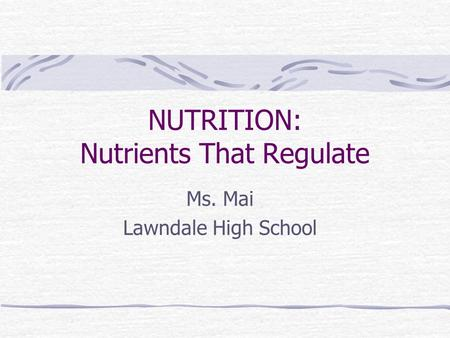 NUTRITION: Nutrients That Regulate Ms. Mai Lawndale High School.