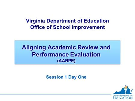 Aligning Academic Review and Performance Evaluation (AARPE) Session 1 <strong>Day</strong> One Virginia Department of Education Office of School Improvement.