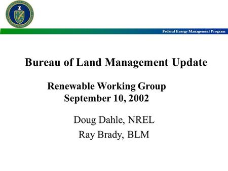 Federal <strong>Energy</strong> Management Program Bureau of Land Management Update Doug Dahle, NREL Ray Brady, BLM Renewable <strong>Working</strong> Group September 10, 2002.