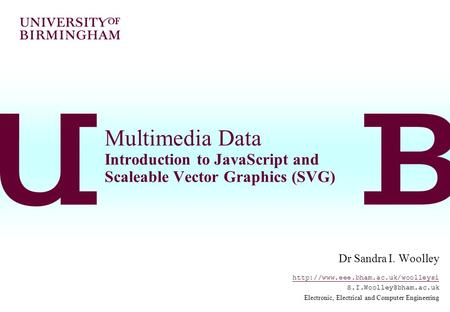 Multimedia Data Introduction to <strong>JavaScript</strong> and Scaleable Vector Graphics (SVG) Dr Sandra I. Woolley
