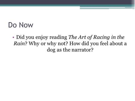 Do Now Did you enjoy reading The Art of Racing in the Rain? Why or why not? How did you feel about a dog as the narrator?