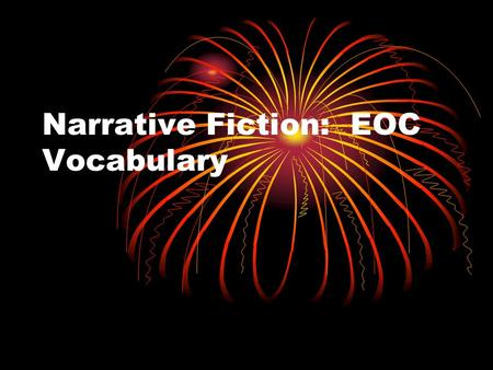 Narrative Fiction: EOC Vocabulary. 1. Narrative Fiction Writing that tells a story. Writing drawn from the author's imagination (not real). Two types: