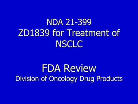 NDA 21-399 ZD1839 for Treatment of NSCLC FDA Review Division of Oncology Drug Products.