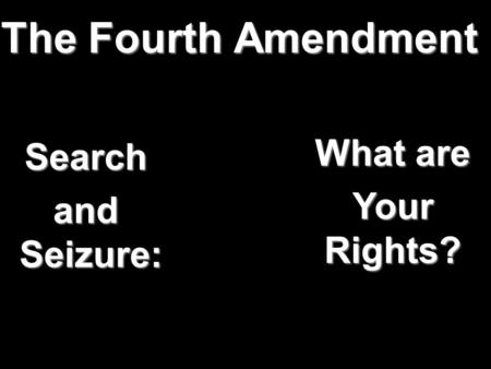 The Fourth Amendment What are Your Rights? Search and Seizure: