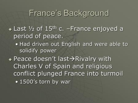 France's Background  Last ½ of 15 th c. –France enjoyed a period of peace. Had driven out English and were able to solidify powerHad driven out English.