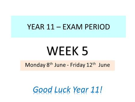 YEAR 11 – EXAM PERIOD Monday 8 th June - Friday 12 th June WEEK 5.