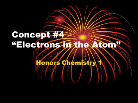 "Concept #4 ""Electrons in the Atom"" Honors Chemistry 1."