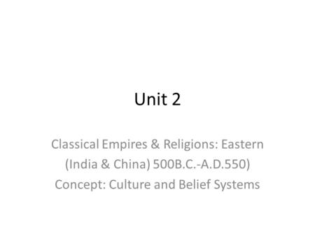 Unit 2 Classical Empires & Religions: Eastern (India & China) 500B.C.-A.D.550) Concept: Culture and Belief Systems.