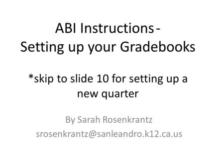 ABI Instructions- Setting up your Gradebooks *skip to slide 10 for setting up a new quarter By Sarah Rosenkrantz