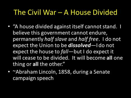 "The Civil War – A House Divided ""A house divided against itself cannot stand. I believe this government cannot endure, permanently half slave and half."