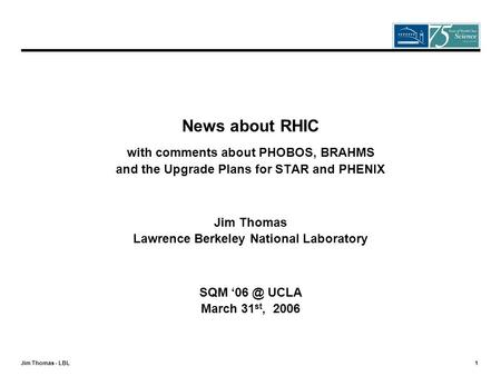 Jim Thomas - LBL 1 News about RHIC with comments about PHOBOS, BRAHMS and the Upgrade Plans for STAR and PHENIX Jim Thomas Lawrence Berkeley National Laboratory.