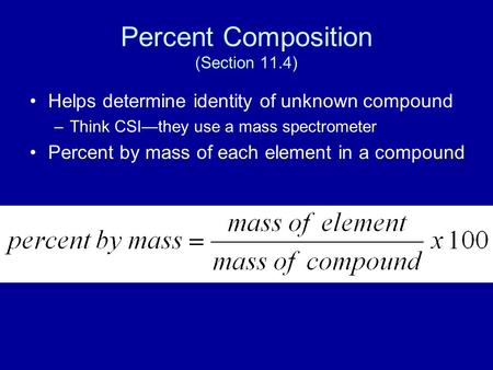 Percent Composition (Section 11.4) Helps determine identity of unknown compound –Think CSI—they use a mass spectrometer Percent by mass of each element.